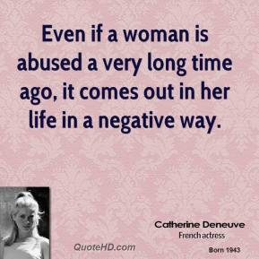 Even if a woman is abused a very long time ago, it comes out in her life in a negative way.
