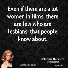 Even if there are a lot women in films, there are few who are lesbians, that people know about.