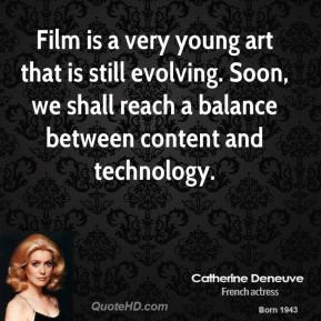 Catherine Deneuve - Film is a very young art that is still evolving. Soon, we shall reach a balance between content and technology.