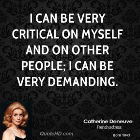 I can be very critical on myself and on other people; I can be very demanding.