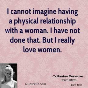 I cannot imagine having a physical relationship with a woman. I have not done that. But I really love women.