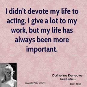 Catherine Deneuve - I didn't devote my life to acting. I give a lot to my work, but my life has always been more important.