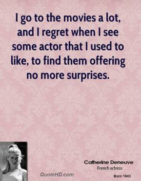 I go to the movies a lot, and I regret when I see some actor that I used to like, to find them offering no more surprises.