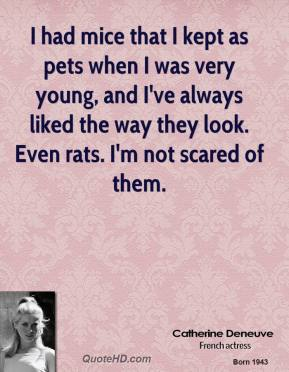 Catherine Deneuve - I had mice that I kept as pets when I was very young, and I've always liked the way they look. Even rats. I'm not scared of them.