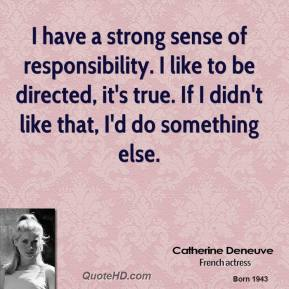 Catherine Deneuve - I have a strong sense of responsibility. I like to be directed, it's true. If I didn't like that, I'd do something else.