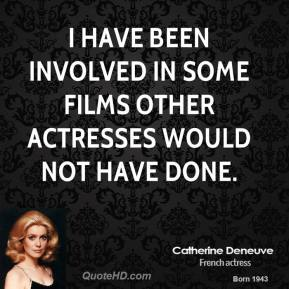 Catherine Deneuve - I have been involved in some films other actresses would not have done.