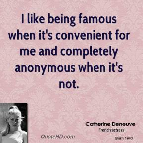 Catherine Deneuve - I like being famous when it's convenient for me and completely anonymous when it's not.