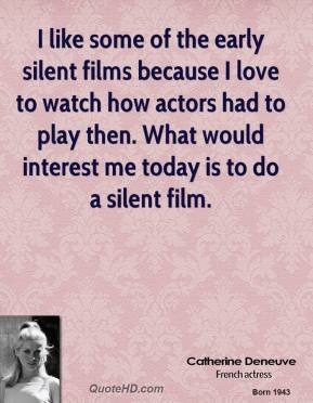 Catherine Deneuve - I like some of the early silent films because I love to watch how actors had to play then. What would interest me today is to do a silent film.