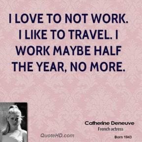 I love to not work. I like to travel. I work maybe half the year, no more.