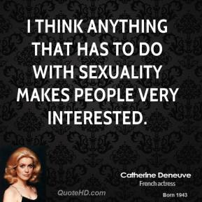 Catherine Deneuve - I think anything that has to do with sexuality makes people very interested.