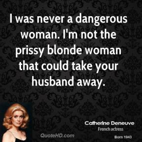 I was never a dangerous woman. I'm not the prissy blonde woman that could take your husband away.