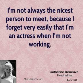 I'm not always the nicest person to meet, because I forget very easily that I'm an actress when I'm not working.