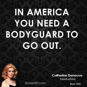 In America you need a bodyguard to go out.