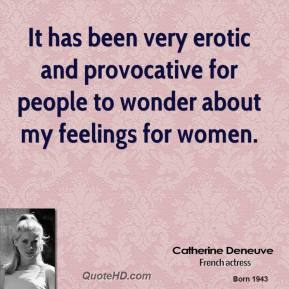 Catherine Deneuve - It has been very erotic and provocative for people to wonder about my feelings for women.