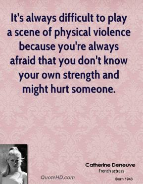 It's always difficult to play a scene of physical violence because you're always afraid that you don't know your own strength and might hurt someone.