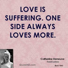 Catherine Deneuve - Love is suffering. One side always loves more.