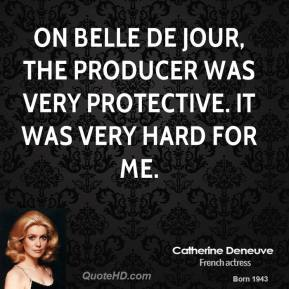 Catherine Deneuve - On Belle de Jour, the producer was very protective. It was very hard for me.