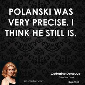 Polanski was very precise. I think he still is.