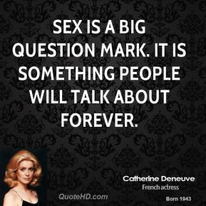 Sex is a big question mark. It is something people will talk about forever.