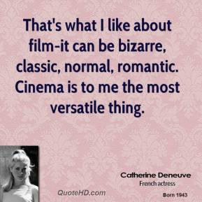 Catherine Deneuve - That's what I like about film-it can be bizarre, classic, normal, romantic. Cinema is to me the most versatile thing.