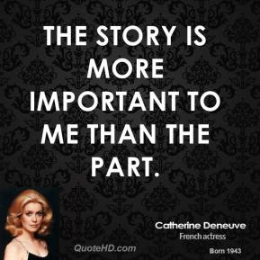 Catherine Deneuve - The story is more important to me than the part.