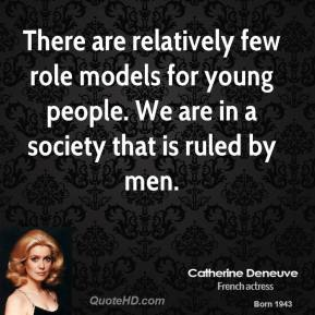 Catherine Deneuve - There are relatively few role models for young people. We are in a society that is ruled by men.