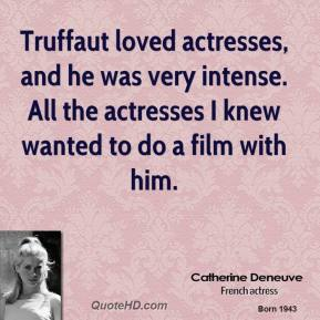 Truffaut loved actresses, and he was very intense. All the actresses I knew wanted to do a film with him.