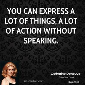 You can express a lot of things, a lot of action without speaking.