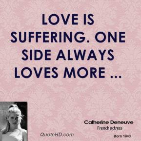 Love is suffering. One side always loves more ...