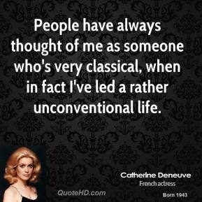 People have always thought of me as someone who's very classical, when in fact I've led a rather unconventional life.