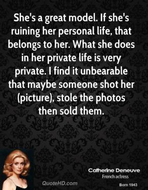 Catherine Deneuve - She's a great model. If she's ruining her personal life, that belongs to her.