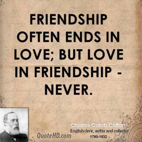 Charles Caleb Colton - Friendship often ends in love; but love in friendship - never.