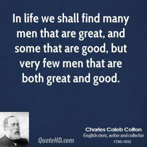 In life we shall find many men that are great, and some that are good, but very few men that are both great and good.