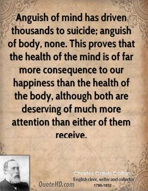 Charles Caleb Colton - Anguish of mind has driven thousands to suicide; anguish of body, none. This proves that the health of the mind is of far more consequence to our happiness than the health of the body, although both are deserving of much more attention than either of them receive.