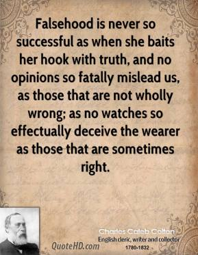 Falsehood is never so successful as when she baits her hook with truth, and no opinions so fatally mislead us, as those that are not wholly wrong; as no watches so effectually deceive the wearer as those that are sometimes right.