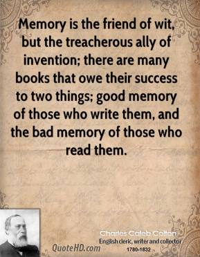 Memory is the friend of wit, but the treacherous ally of invention; there are many books that owe their success to two things; good memory of those who write them, and the bad memory of those who read them.
