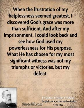 When the frustration of my helplessness seemed greatest, I discovered God's grace was more than sufficient. And after my imprisonment, I could look back and see how God used my powerlessness for His purpose. What He has chosen for my most significant witness was not my triumphs or victories, but my defeat.
