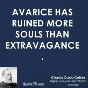 Avarice has ruined more souls than extravagance.