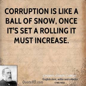 Charles Caleb Colton - Corruption is like a ball of snow, once it's set a rolling it must increase.