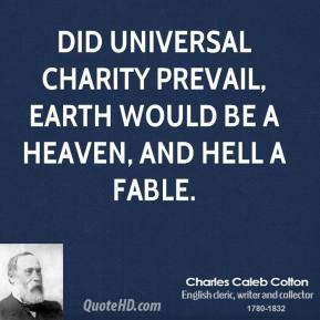 Did universal charity prevail, earth would be a heaven, and hell a fable.