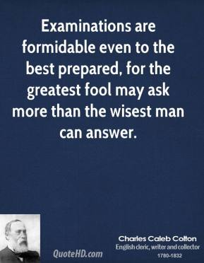 Examinations are formidable even to the best prepared, for the greatest fool may ask more than the wisest man can answer.