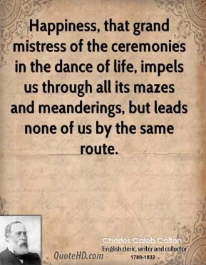 Happiness, that grand mistress of the ceremonies in the dance of life, impels us through all its mazes and meanderings, but leads none of us by the same route.