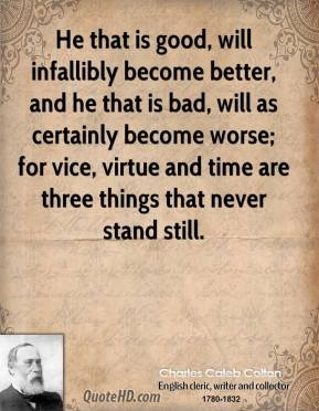 Charles Caleb Colton - He that is good, will infallibly become better, and he that is bad, will as certainly become worse; for vice, virtue and time are three things that never stand still.