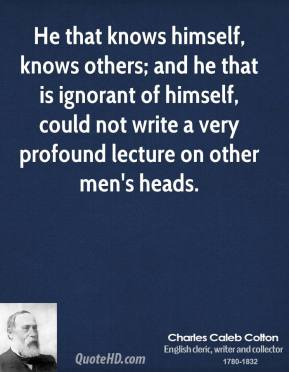 Charles Caleb Colton - He that knows himself, knows others; and he that is ignorant of himself, could not write a very profound lecture on other men's heads.