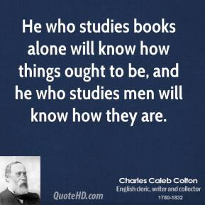 He who studies books alone will know how things ought to be, and he who studies men will know how they are.