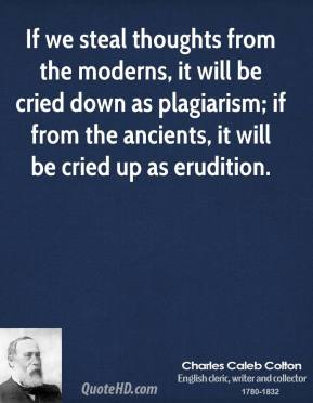 Charles Caleb Colton - If we steal thoughts from the moderns, it will be cried down as plagiarism; if from the ancients, it will be cried up as erudition.
