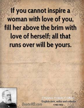 If you cannot inspire a woman with love of you, fill her above the brim with love of herself; all that runs over will be yours.