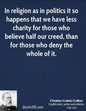 In religion as in politics it so happens that we have less charity for those who believe half our creed, than for those who deny the whole of it.
