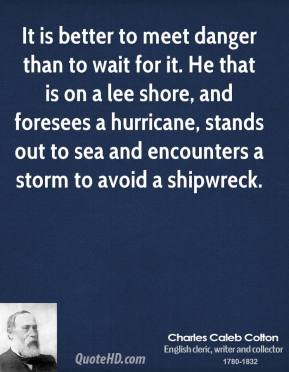 Charles Caleb Colton - It is better to meet danger than to wait for it. He that is on a lee shore, and foresees a hurricane, stands out to sea and encounters a storm to avoid a shipwreck.