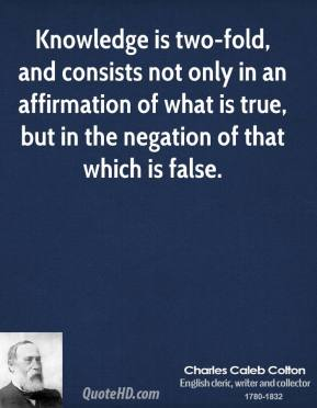 Charles Caleb Colton - Knowledge is two-fold, and consists not only in an affirmation of what is true, but in the negation of that which is false.